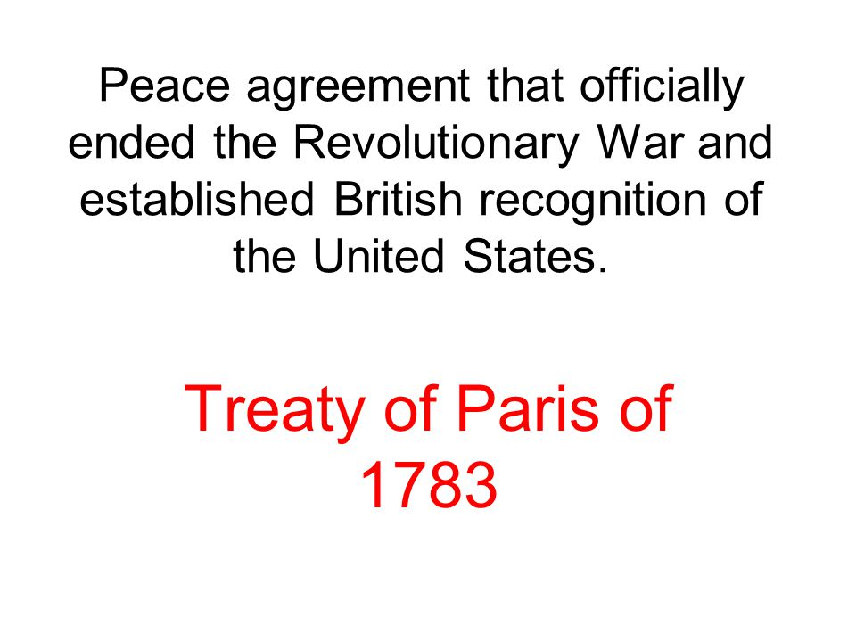 Peace agreement that officially ended the Revolutionary War and established British recognition of the United States.