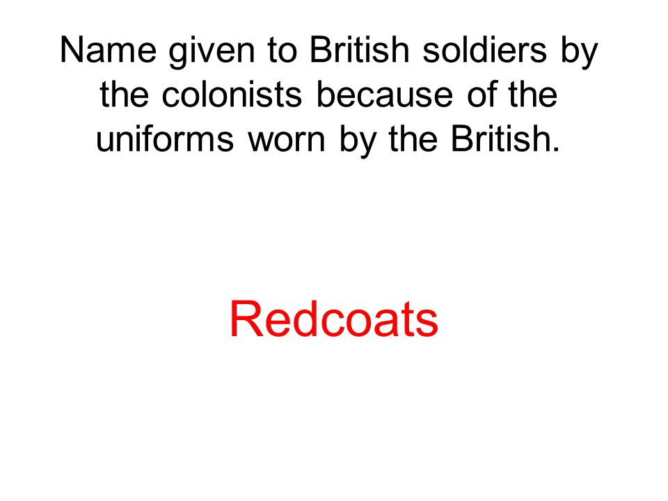 Name given to British soldiers by the colonists because of the uniforms worn by the British.