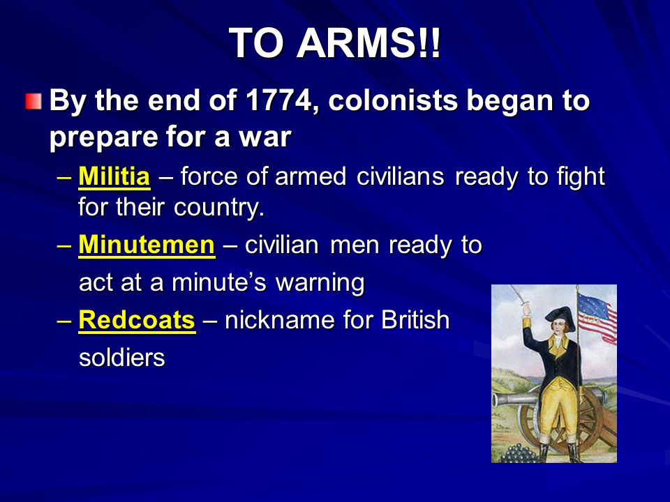 TO ARMS!! By the end of 1774, colonists began to prepare for a war