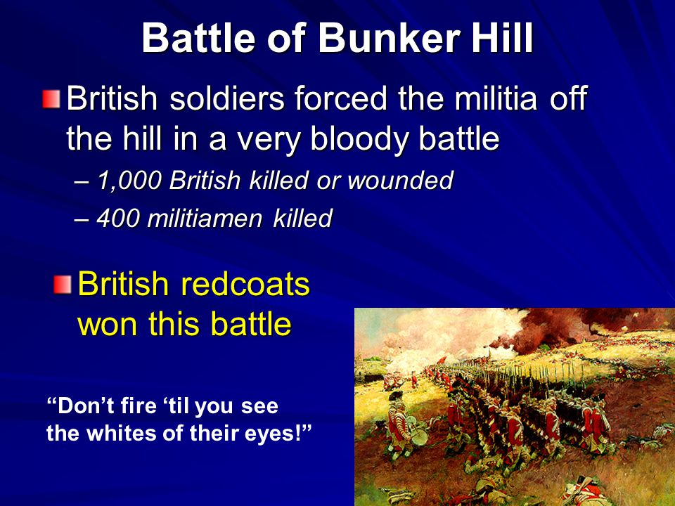 Battle of Bunker Hill British soldiers forced the militia off the hill in a very bloody battle. 1,000 British killed or wounded.
