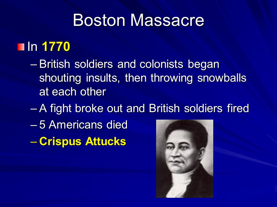 Boston Massacre In 1770. British soldiers and colonists began shouting insults, then throwing snowballs at each other.
