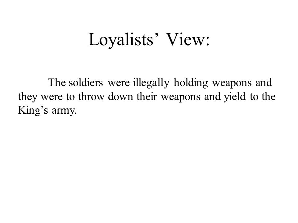 Loyalists' View: The soldiers were illegally holding weapons and they were to throw down their weapons and yield to the King's army.