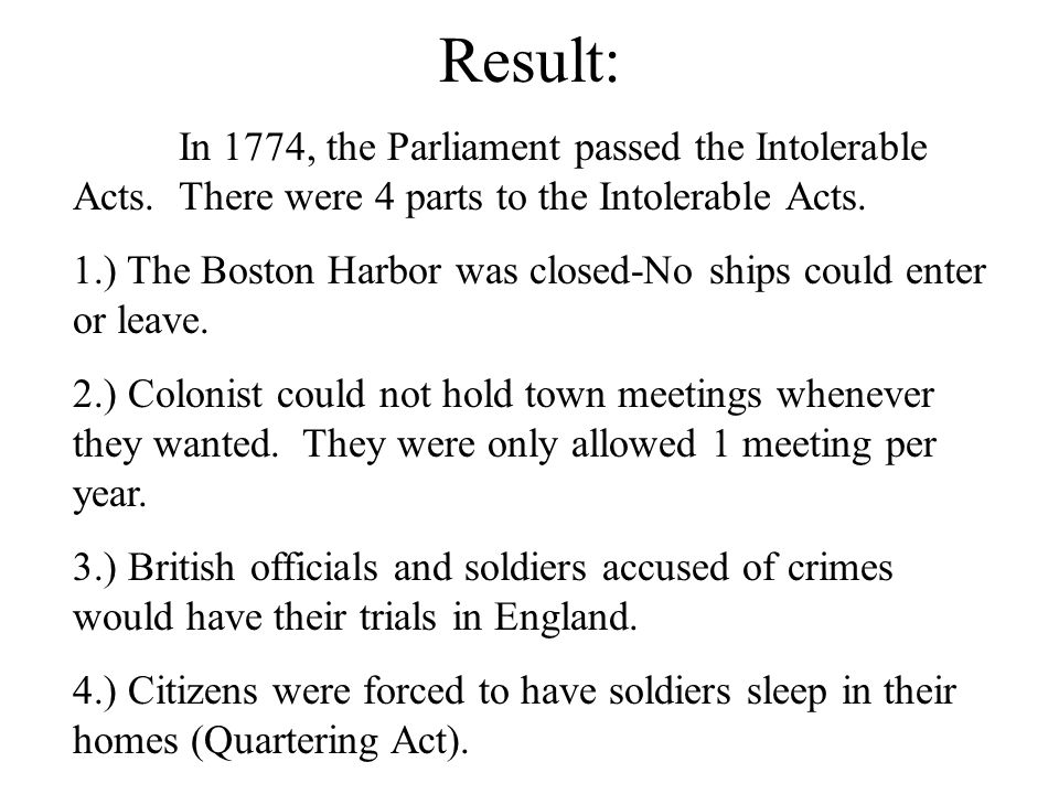 Result: In 1774, the Parliament passed the Intolerable Acts. There were 4 parts to the Intolerable Acts.