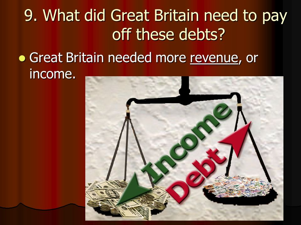9. What did Great Britain need to pay off these debts