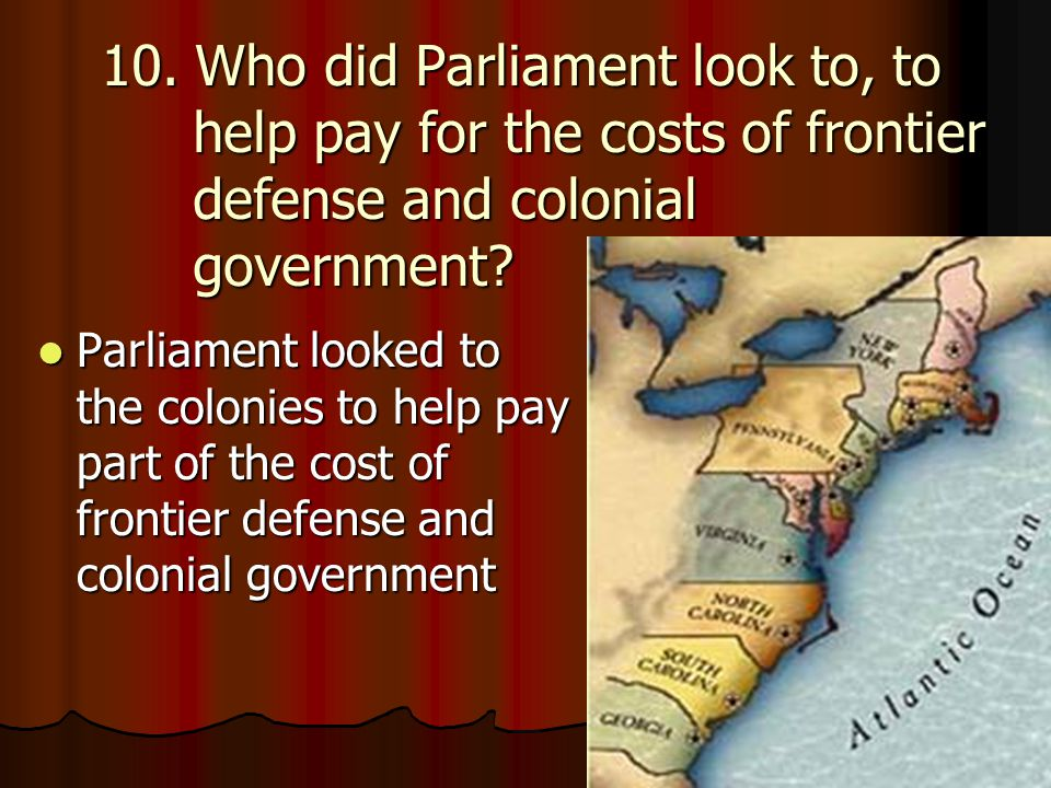 10. Who did Parliament look to, to help pay for the costs of frontier defense and colonial government
