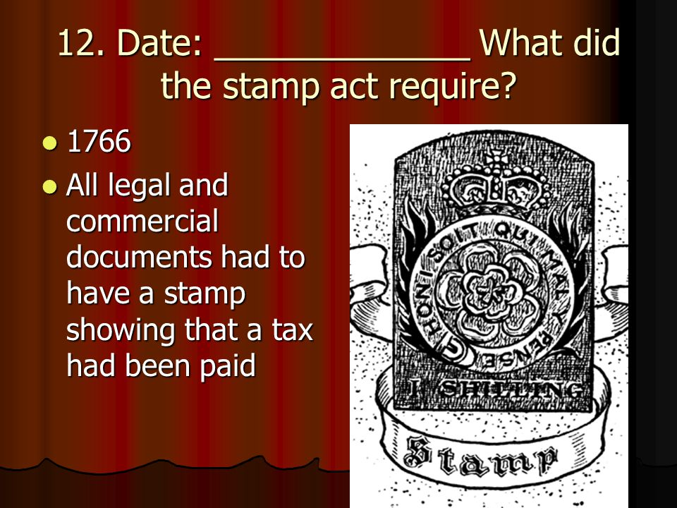 12. Date: _____________ What did the stamp act require