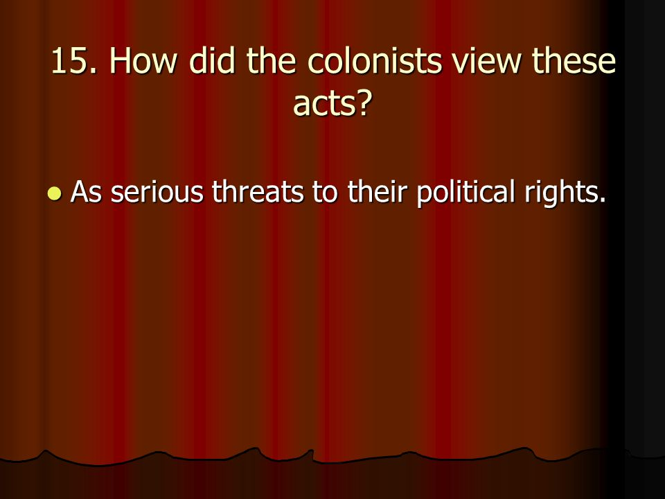 15. How did the colonists view these acts