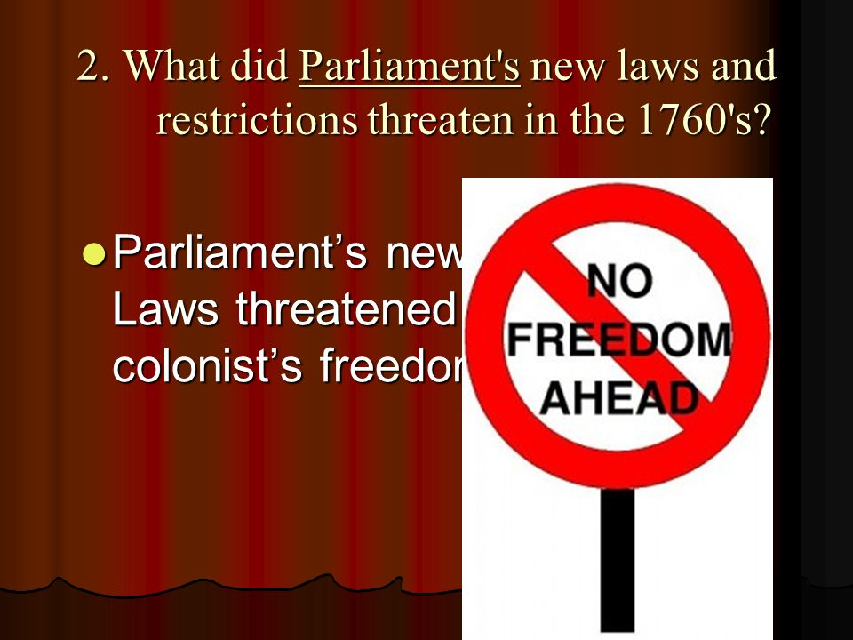 Parliament's new Laws threatened colonist's freedom.