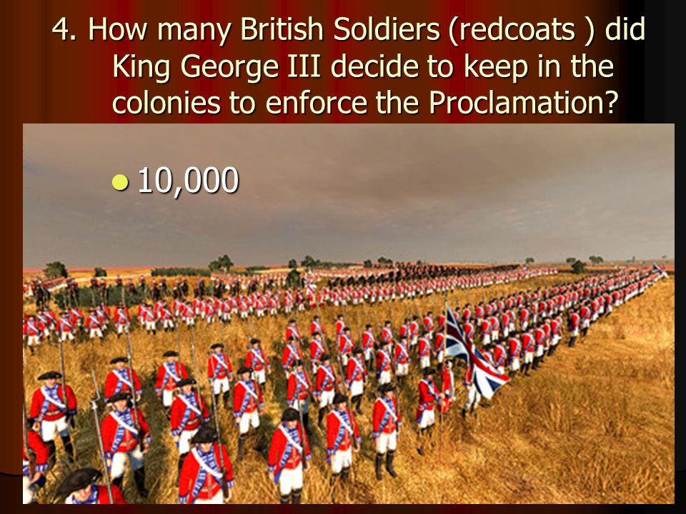 4. How many British Soldiers (redcoats ) did King George III decide to keep in the colonies to enforce the Proclamation