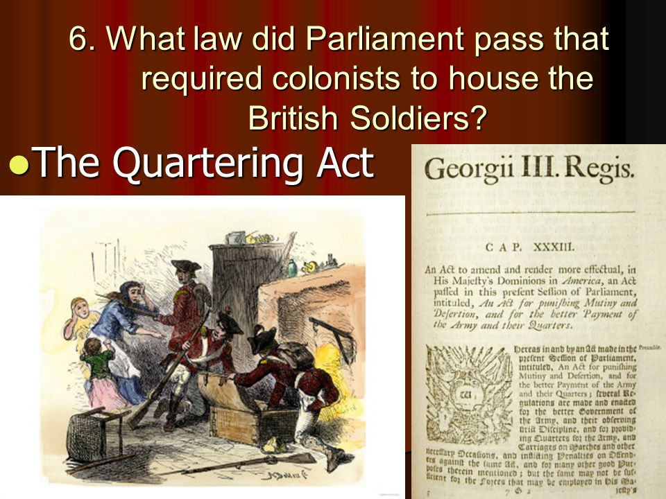 6. What law did Parliament pass that required colonists to house the British Soldiers