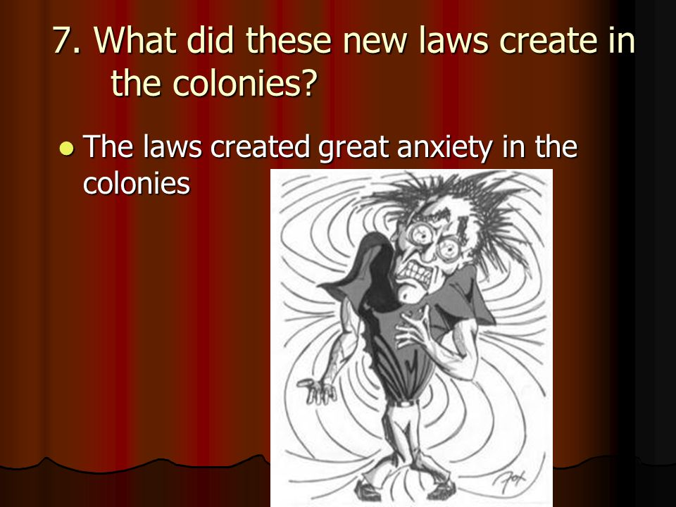 7. What did these new laws create in the colonies