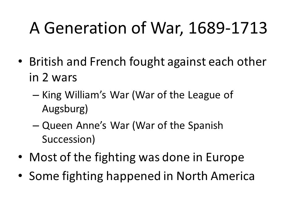 A Generation of War, 1689-1713 British and French fought against each other in 2 wars. King William's War (War of the League of Augsburg)