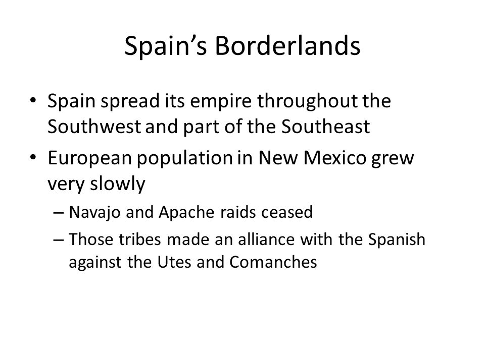 Spain's Borderlands Spain spread its empire throughout the Southwest and part of the Southeast. European population in New Mexico grew very slowly.