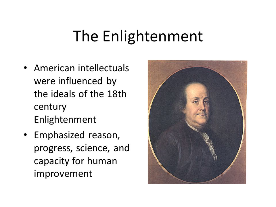 The Enlightenment American intellectuals were influenced by the ideals of the 18th century Enlightenment.