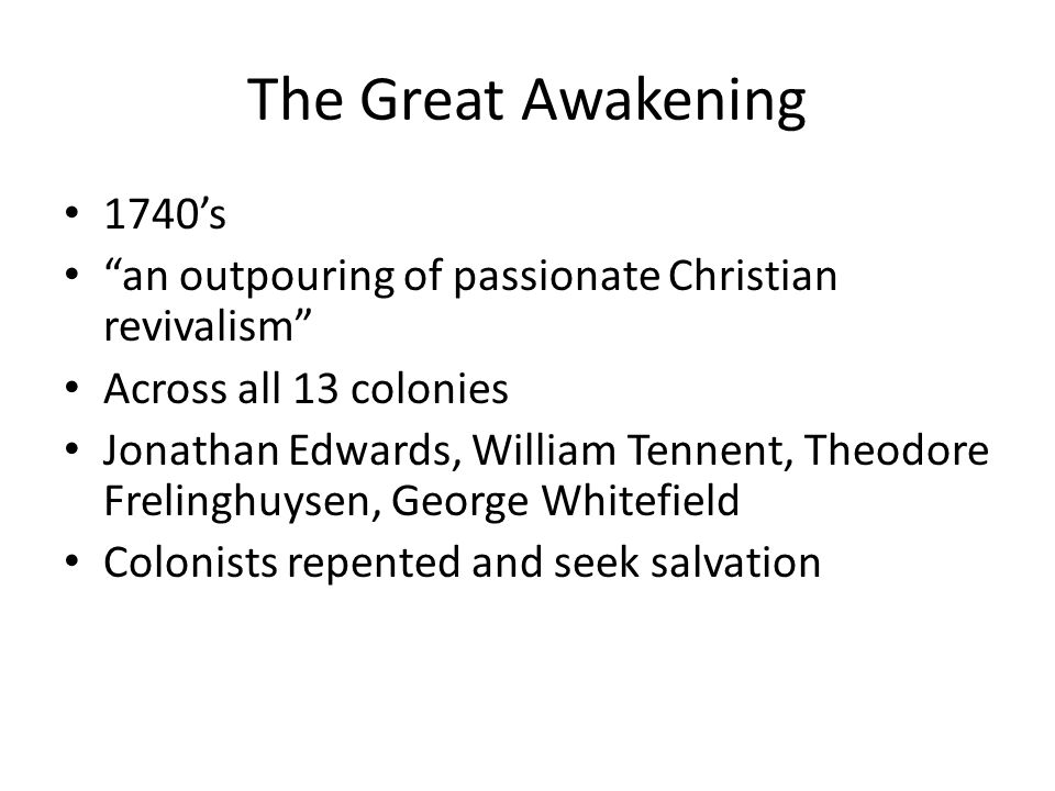 The Great Awakening 1740's. an outpouring of passionate Christian revivalism Across all 13 colonies.