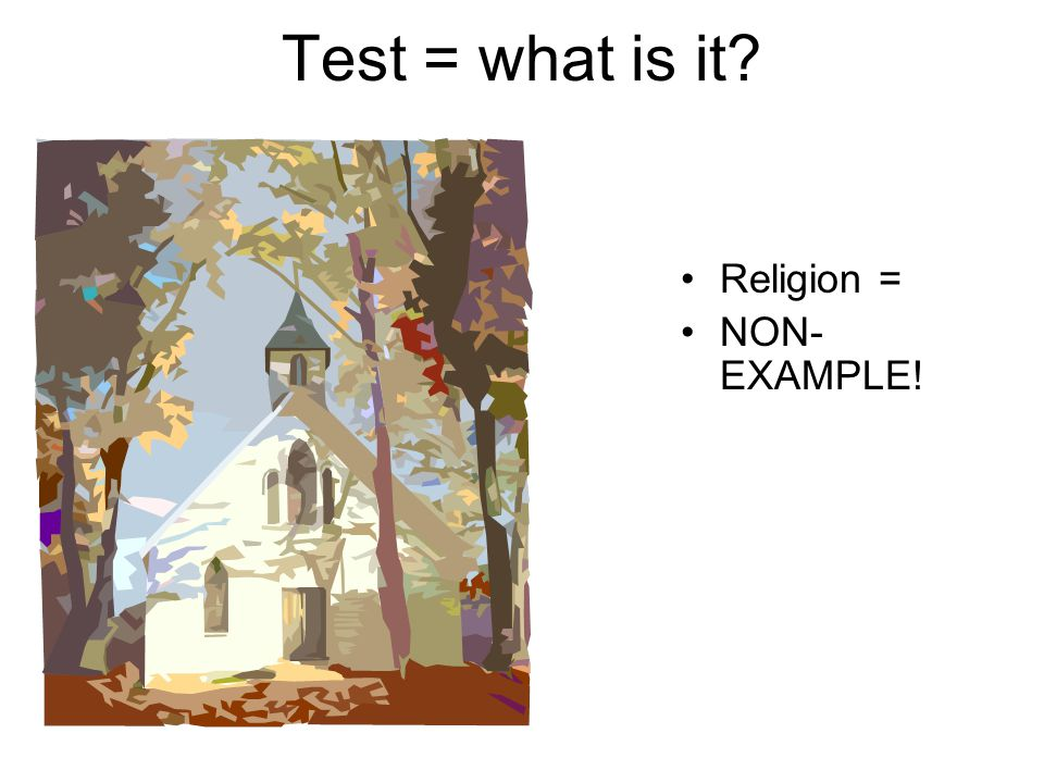 Test = what is it Religion = NON-EXAMPLE!