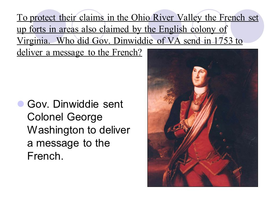 To protect their claims in the Ohio River Valley the French set up forts in areas also claimed by the English colony of Virginia. Who did Gov. Dinwiddie of VA send in 1753 to deliver a message to the French