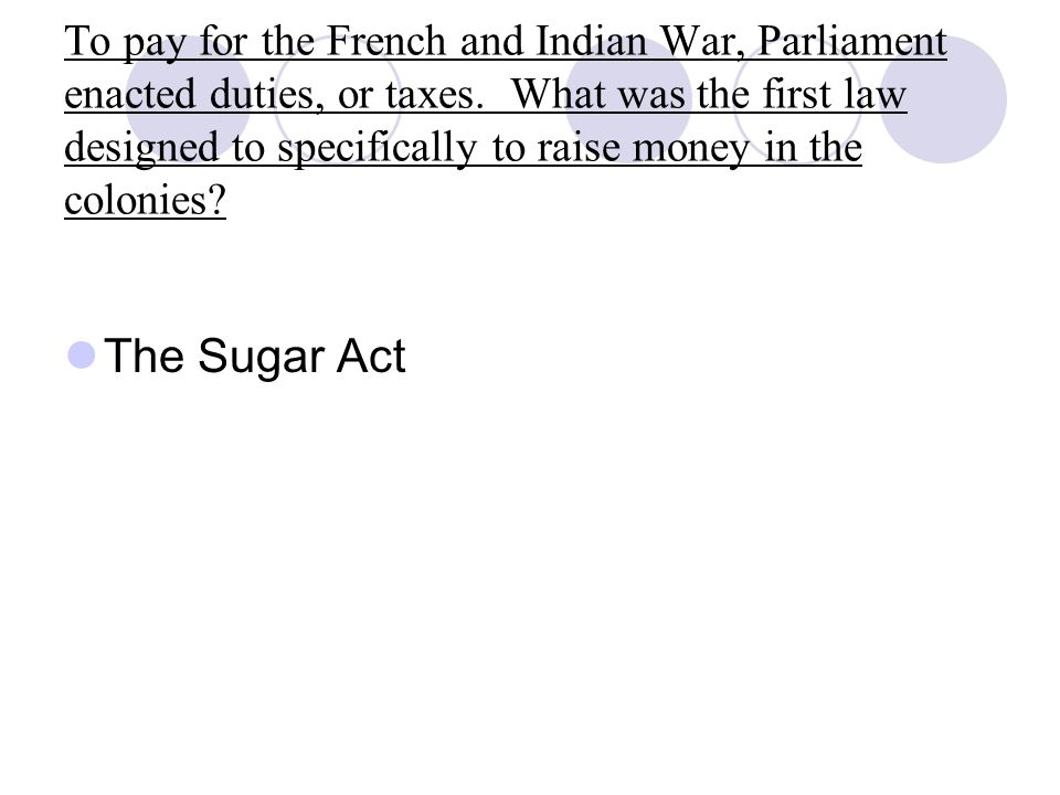 To pay for the French and Indian War, Parliament enacted duties, or taxes. What was the first law designed to specifically to raise money in the colonies