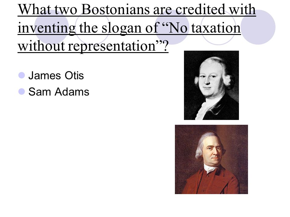 What two Bostonians are credited with inventing the slogan of No taxation without representation