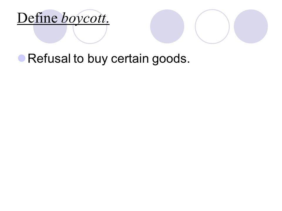 Define boycott. Refusal to buy certain goods.