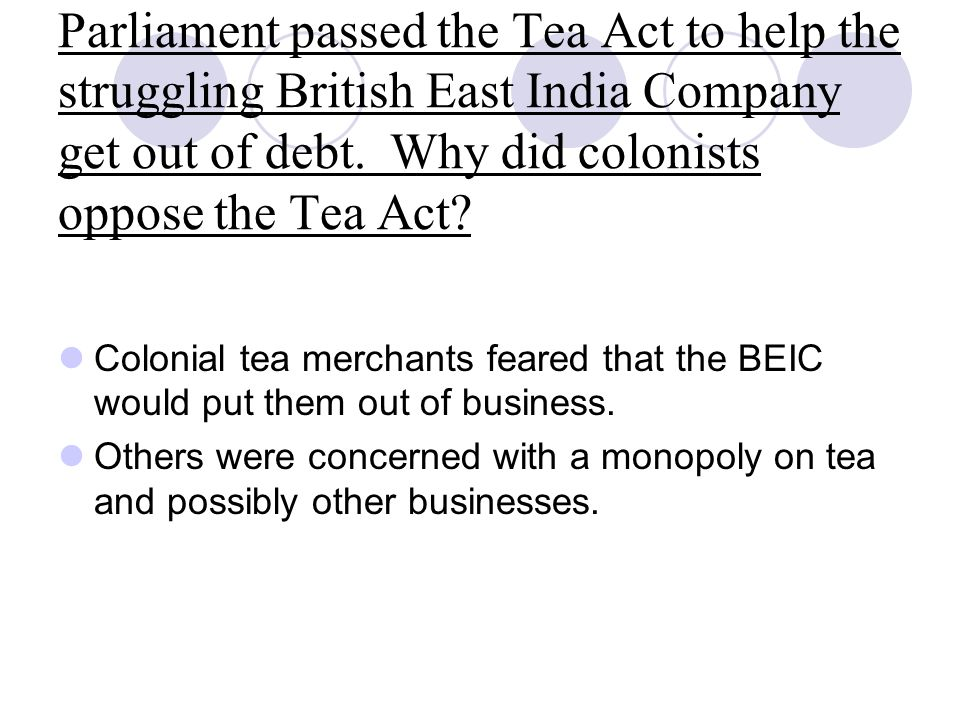 Parliament passed the Tea Act to help the struggling British East India Company get out of debt. Why did colonists oppose the Tea Act
