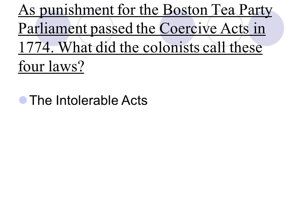As punishment for the Boston Tea Party Parliament passed the Coercive Acts in 1774. What did the colonists call these four laws