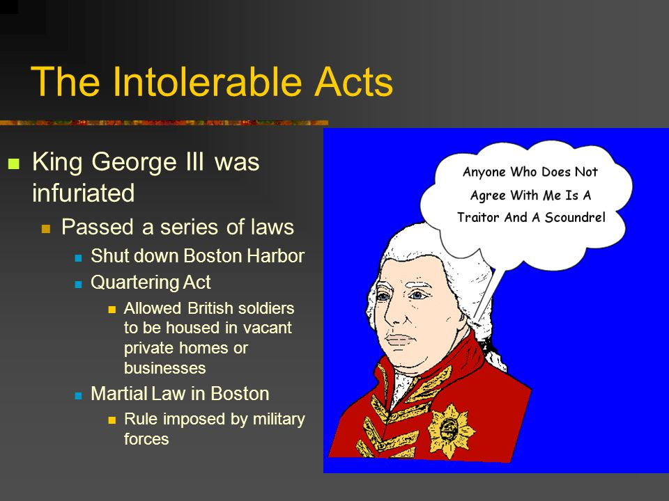 The Intolerable Acts King George III was infuriated
