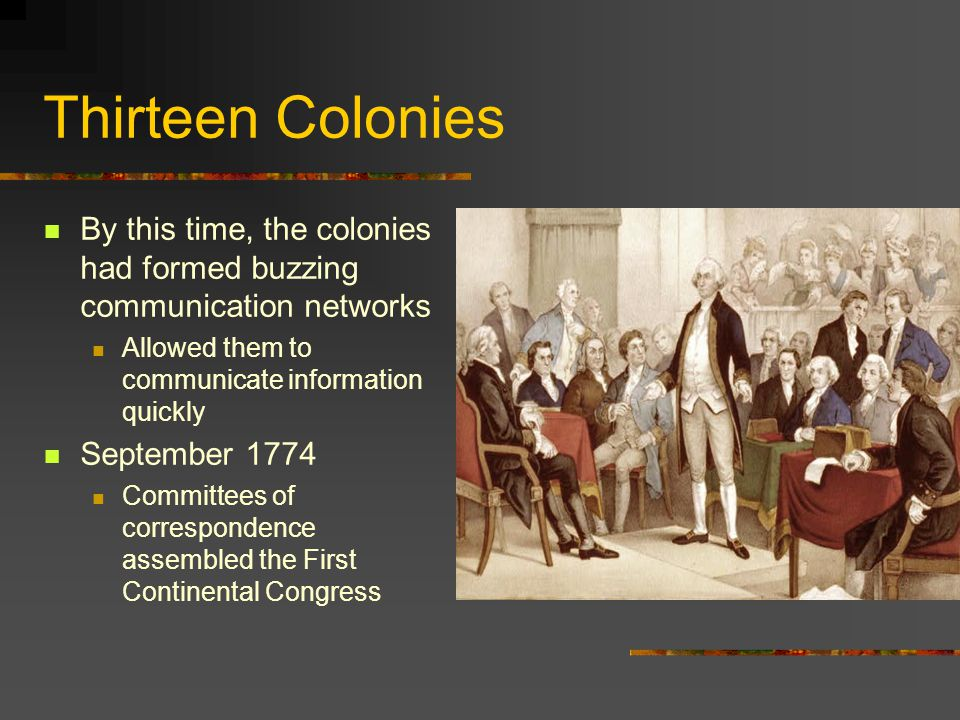 Thirteen Colonies By this time, the colonies had formed buzzing communication networks. Allowed them to communicate information quickly.