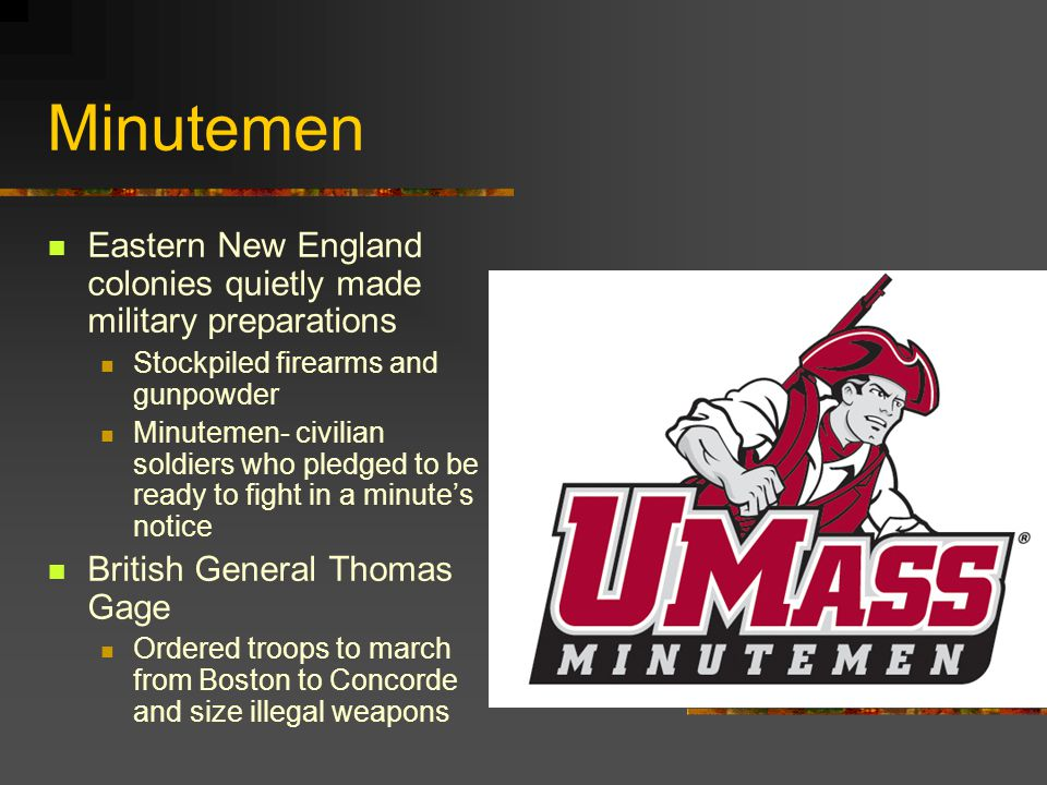 Minutemen Eastern New England colonies quietly made military preparations. Stockpiled firearms and gunpowder.