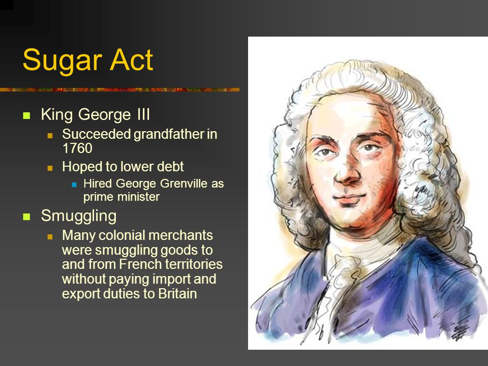 Sugar Act King George III Smuggling Succeeded grandfather in 1760