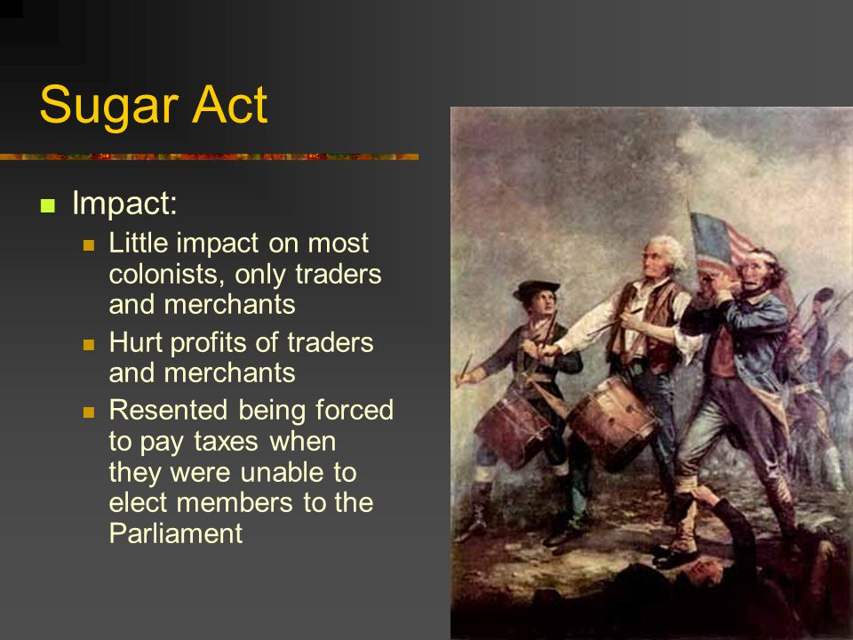 Sugar Act Impact: Little impact on most colonists, only traders and merchants. Hurt profits of traders and merchants.