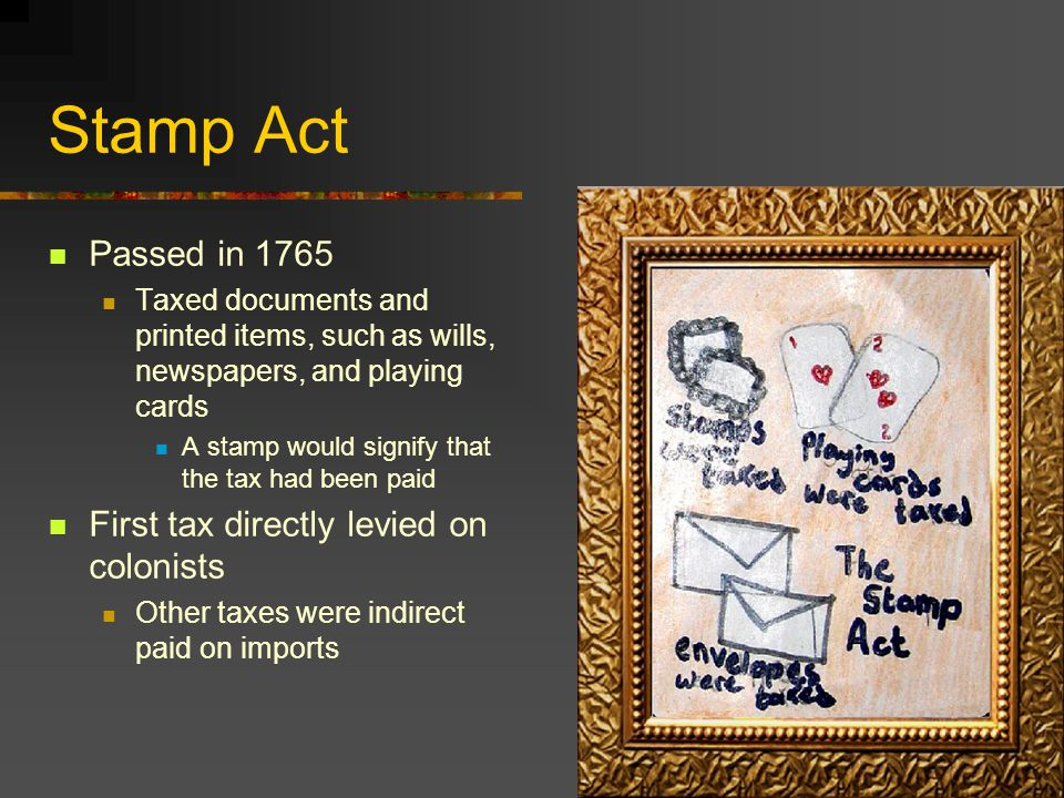 Stamp Act Passed in 1765 First tax directly levied on colonists