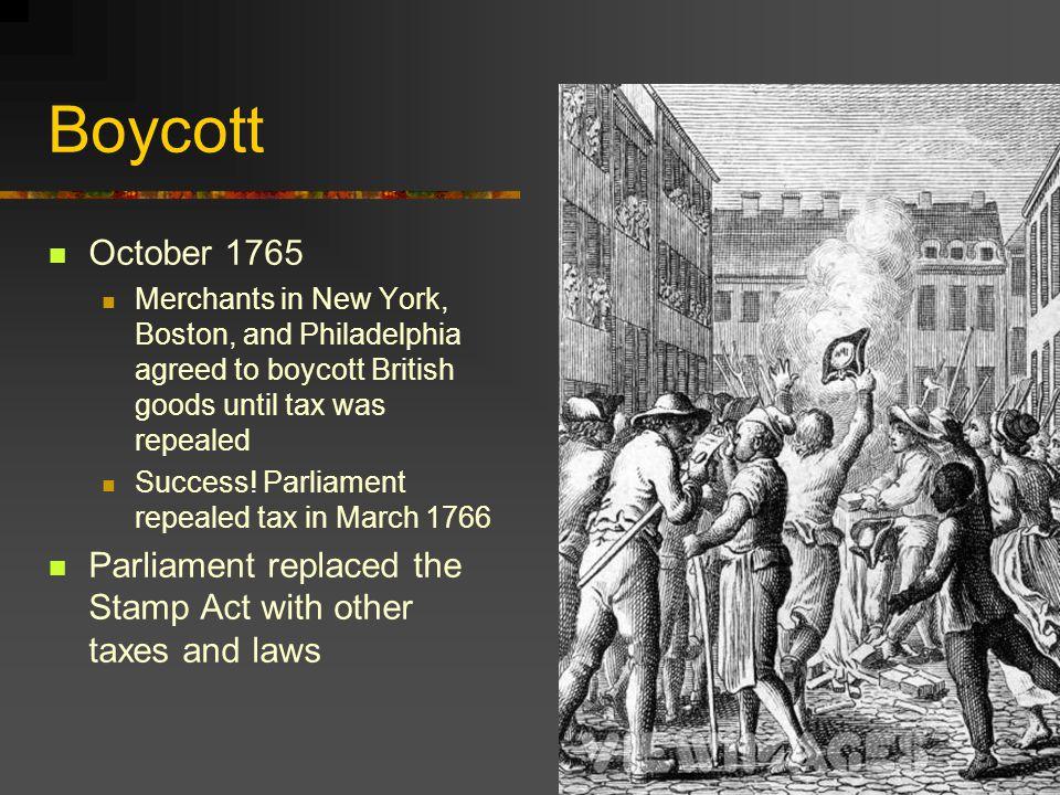 Boycott October 1765. Merchants in New York, Boston, and Philadelphia agreed to boycott British goods until tax was repealed.