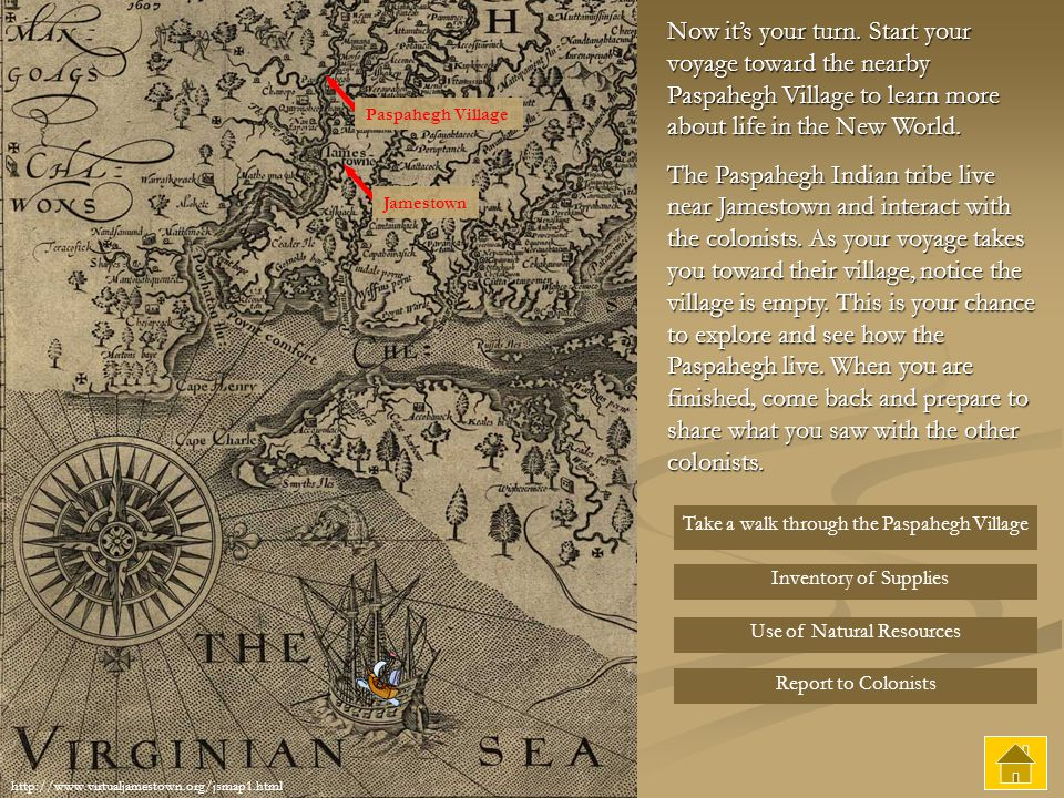 Now it's your turn. Start your voyage toward the nearby Paspahegh Village to learn more about life in the New World.