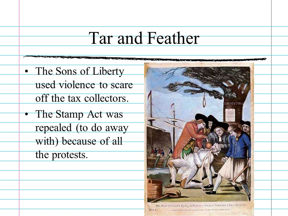 Tar and Feather The Sons of Liberty used violence to scare off the tax collectors.