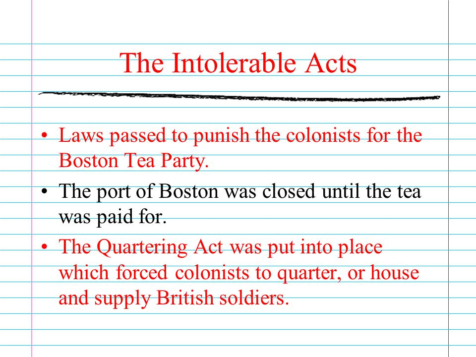The Intolerable Acts Laws passed to punish the colonists for the Boston Tea Party. The port of Boston was closed until the tea was paid for.