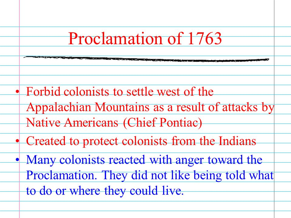 Proclamation of 1763 Forbid colonists to settle west of the Appalachian Mountains as a result of attacks by Native Americans (Chief Pontiac)