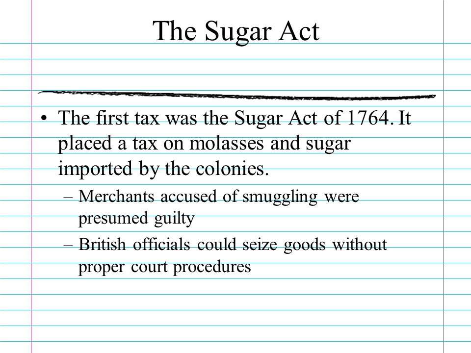 The Sugar Act The first tax was the Sugar Act of 1764. It placed a tax on molasses and sugar imported by the colonies.