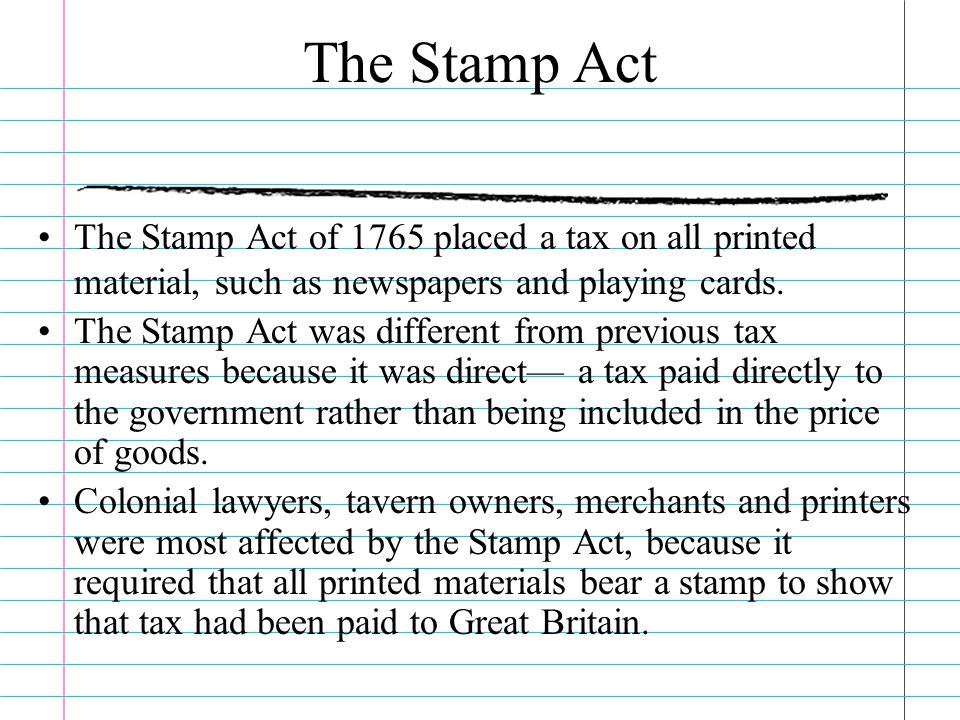 The Stamp Act The Stamp Act of 1765 placed a tax on all printed material, such as newspapers and playing cards.