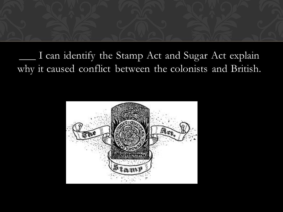 ___ I can identify the Stamp Act and Sugar Act explain why it caused conflict between the colonists and British.