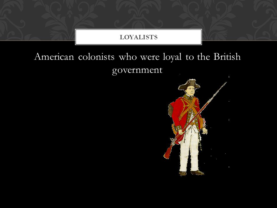 American colonists who were loyal to the British government