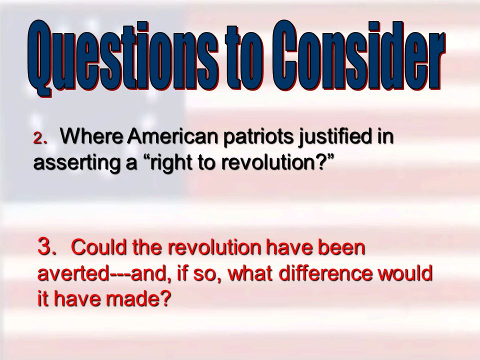 Questions to Consider 2. Where American patriots justified in asserting a right to revolution