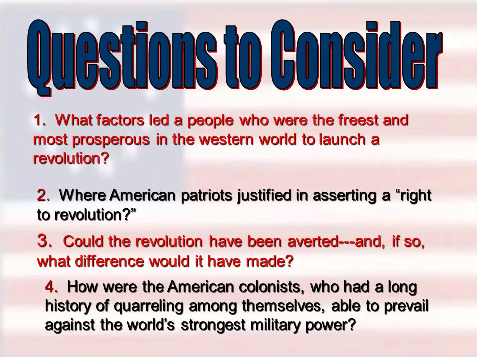 Questions to Consider 1. What factors led a people who were the freest and most prosperous in the western world to launch a revolution
