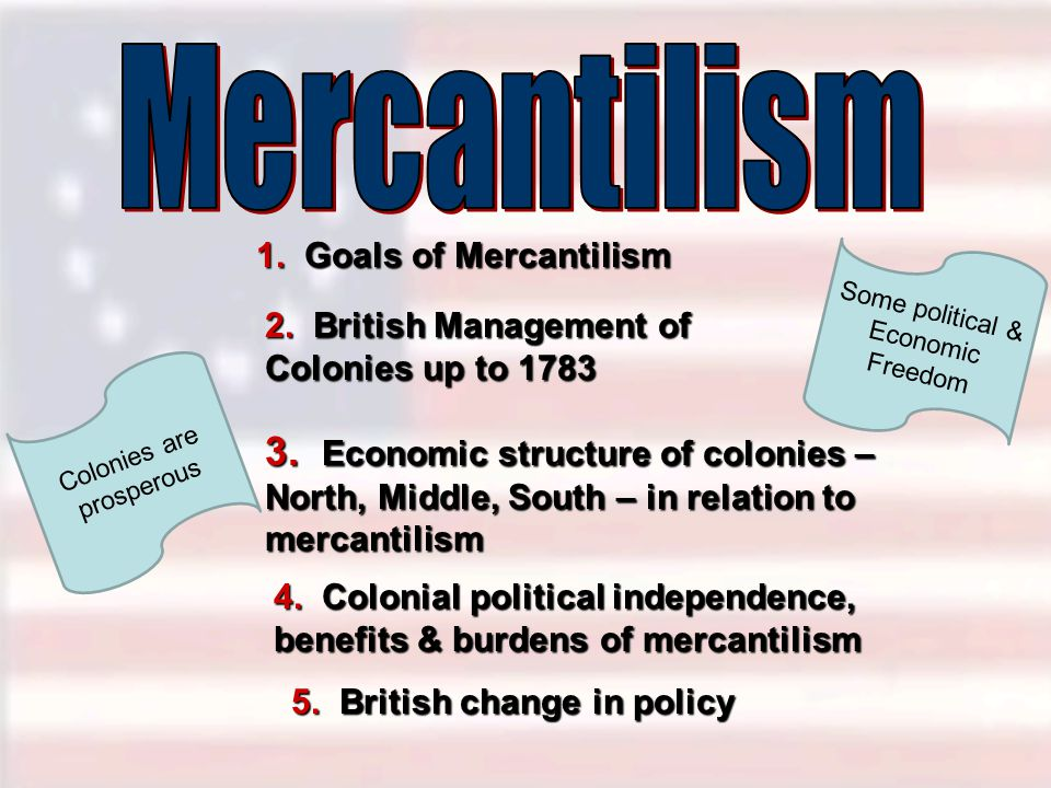 Mercantilism 1. Goals of Mercantilism. Some political & Economic Freedom. 2. British Management of Colonies up to 1783.