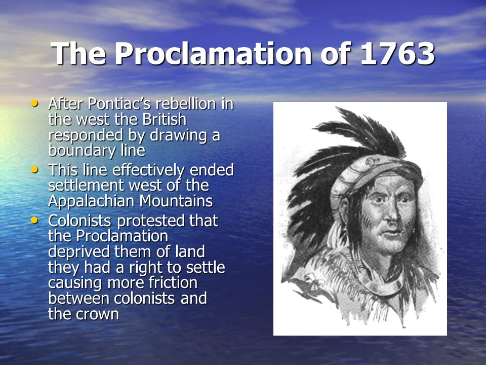 The Proclamation of 1763 After Pontiac's rebellion in the west the British responded by drawing a boundary line.