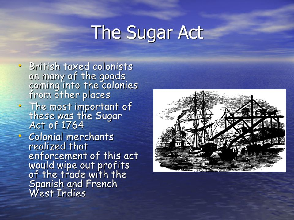 The Sugar Act British taxed colonists on many of the goods coming into the colonies from other places.