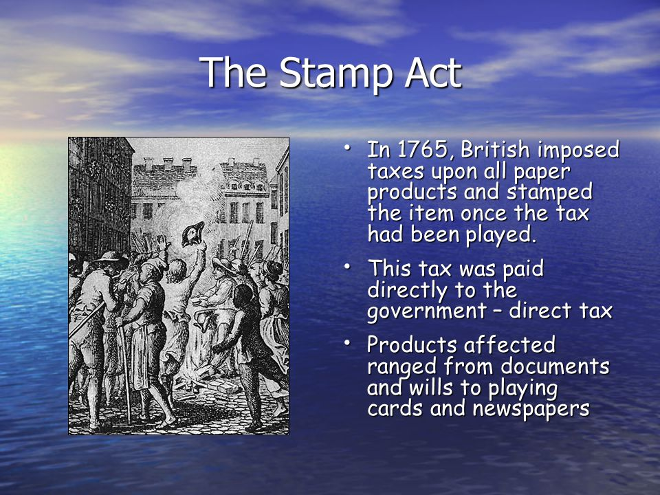 The Stamp Act In 1765, British imposed taxes upon all paper products and stamped the item once the tax had been played.