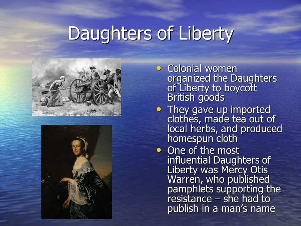 Daughters of Liberty Colonial women organized the Daughters of Liberty to boycott British goods.