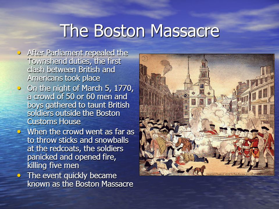 The Boston Massacre After Parliament repealed the Townshend duties, the first clash between British and Americans took place.