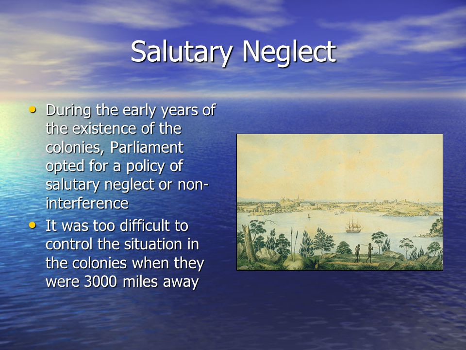 Salutary Neglect During the early years of the existence of the colonies, Parliament opted for a policy of salutary neglect or non-interference.